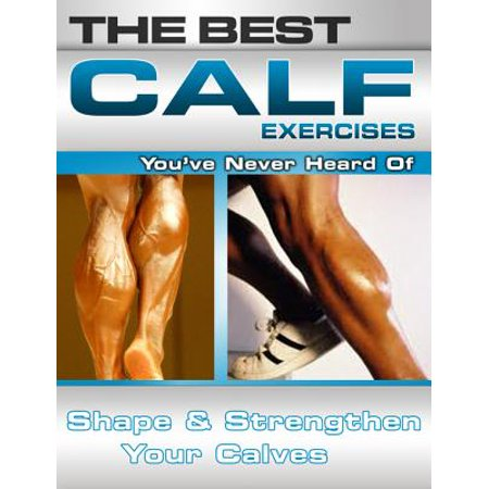 The Best Calf Exercises You've Never Heard Of: Shape and Strengthen Your Calves -