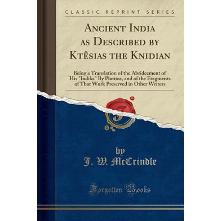 Ancient India As Described By Ktesias The Knidian  Being A Translation Of The Abridcement Of His Indika By Photios  And Of The Fragments Of That Work