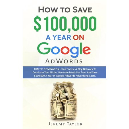 How To Save  100 000 A Year On Google Adwords