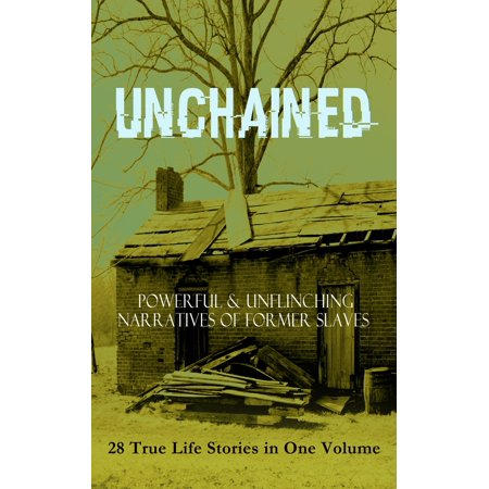 UNCHAINED - Powerful & Unflinching Narratives Of Former Slaves: 28 True Life Stories in One Volume -