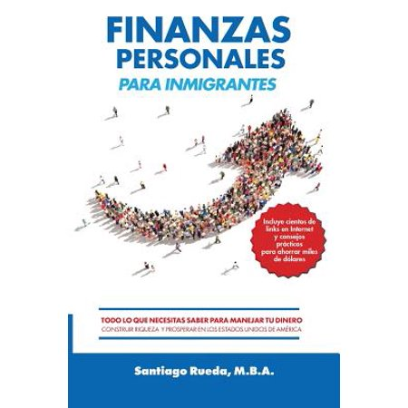 Finanzas Personales Para Inmigrantes : Todo Lo Que Necesitas Saber Para Manejar Tu Dinero, Construir Riqueza y Prosperar En Los Estados Unidos de