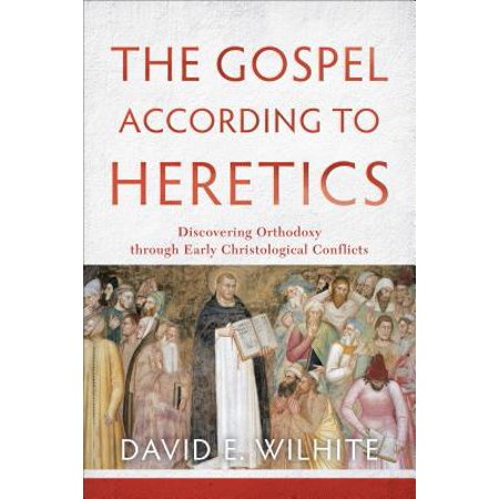The Gospel According to Heretics : Discovering Orthodoxy Through Early Christological