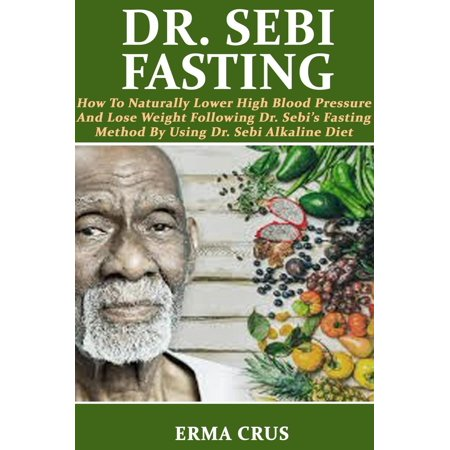 Dr. Sebi Fasting: How to Naturally Lower High Blood Pressure and Lose Weight Following Dr. Sebi's Fasting Method by Using Dr. Sebi Alkaline Diet -