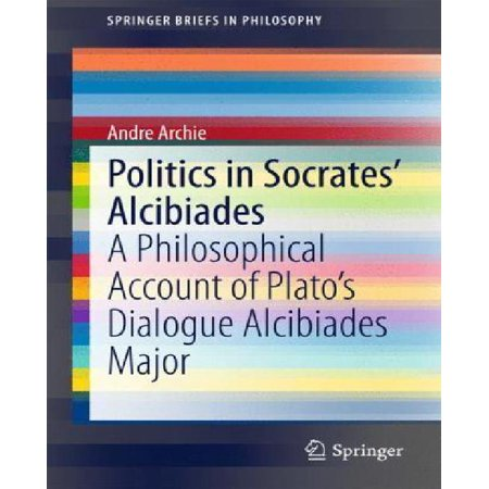 Politics in Socrates' Alcibiades: A Philosophical Account of Plato's Dialogue Alcibiades Major (SpringerBriefs in Philosophy) - image 1 de 1