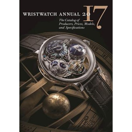 Wristwatch Annual 2017 : The Catalog of Producers, Prices, Models, and Specifications