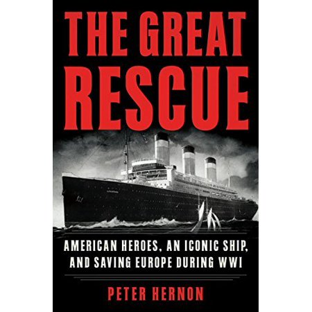 The Great Rescue: American Heroes, an Iconic Ship, and the Race to Save Europe in WWI - image 1 of 1