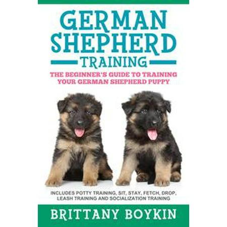 German Shepherd Training: The Beginner's Guide to Training Your German Shepherd Puppy: Includes Potty Training, Sit, Stay, Fetch, Drop, Leash Training and Socialization Training -