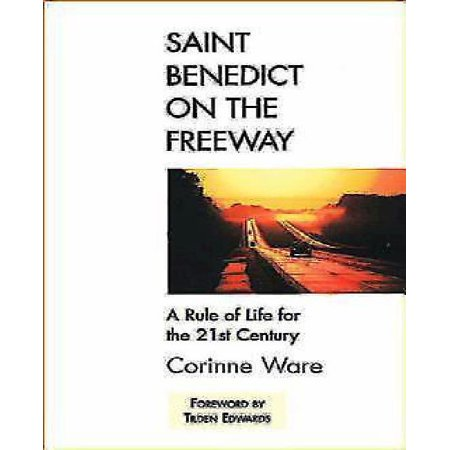 Saint Benedict on the Freeway: A Rule of Life for the 21st...