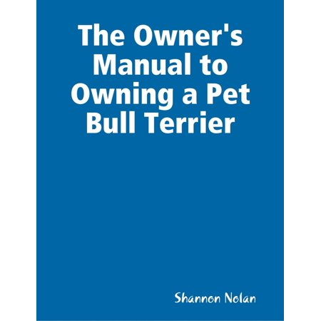 The Owner's Manual to Owning a Pet Bull Terrier - eBook