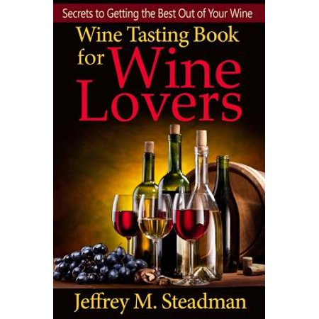 Wine Tasting Book for Wine Lovers: Secrets to Getting the Best Out of Your Wine -