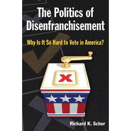 The Politics of Disenfranchisement : Why Is It So Hard to Vote in America?: Why Is It So Hard to Vote in America? ()