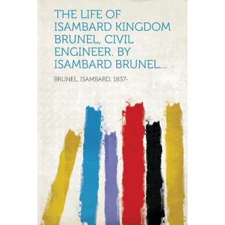 The Life of Isambard Kingdom Brunel, Civil Engineer. by Isambard