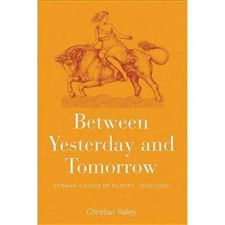 Between Yesterday and Tomorrow: German Visions of Europe 1926-1950