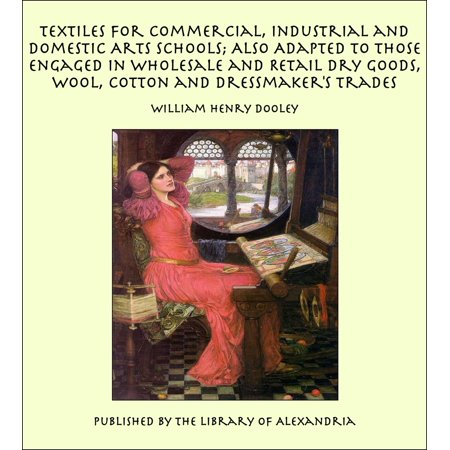 Textiles For Commercial, Industrial and Domestic Arts Schools; Also Adapted to Those Engaged in Wholesale and Retail Dry Goods, Wool, Cotton and Dressmaker's Trades - eBook ()