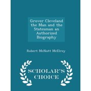 Grover Cleveland the Man and the Statesman an Authorized Biography - Scholar's Choice Edition