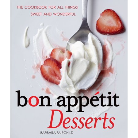 Bon Appetit Desserts : The Cookbook for All Things Sweet and Wonderful