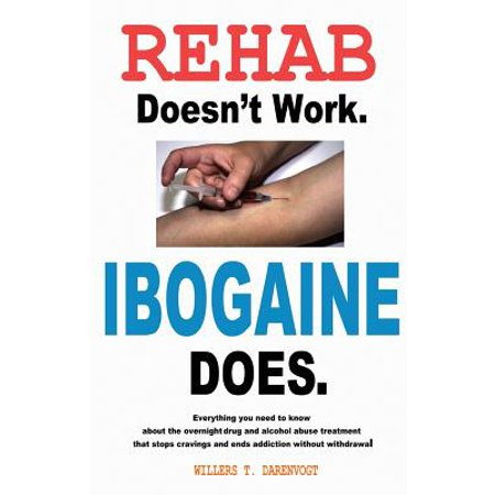 Rehab Doesn't Work - Ibogaine Does : The Overnight Drug and Alcohol Abuse Treatment That Stops Cravings and Ends Addiction Without Withdrawal