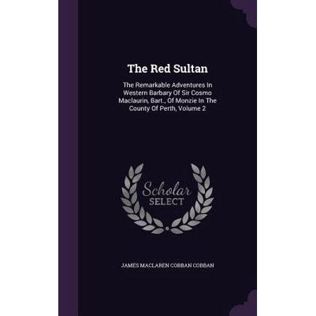 The Red Sultan : The Remarkable Adventures in Western Barbary of Sir Cosmo Maclaurin, Bart., of Monzie in the County of Perth, Volume 2 - Red Dot Store Perth