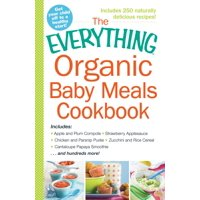 The Everything Organic Baby Meals Cookbook : Includes Apple and Plum Compote, Strawberry Applesauce, Chicken and Parsnip Puree, Zucchini and Rice Cereal, Cantaloupe Papaya Smoothie...and Hundreds More!