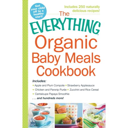 The Everything Organic Baby Meals Cookbook : Includes Apple and Plum Compote, Strawberry Applesauce, Chicken and Parsnip Puree, Zucchini and Rice Cereal, Cantaloupe Papaya Smoothie...and Hundreds