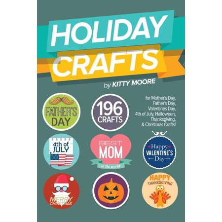 Holiday Crafts : 196 Crafts for Mother's Day, Father's Day, Valentines Day, 4th of July, Halloween Crafts, Thanksgiving Crafts, & Christmas Crafts! ()