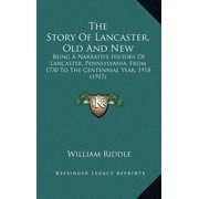The Story of Lancaster, Old and New : Being a Narrative History of Lancaster, Pennsylvania, from 1730 to the Centennial Year, 1918 (1917)