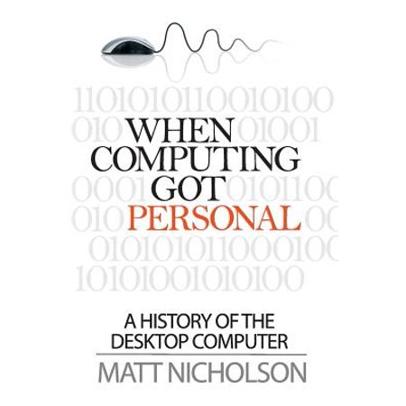 When Computing Got Personal : A History of the Desktop Computer ()