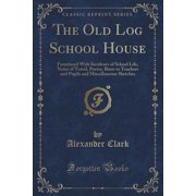 The Old Log School House : Furnitured with Incidents of School Life, Notes of Travel, Poetry, Bints to Teachers and Pupils and Miscellaneous Sketches (Classic Reprint)
