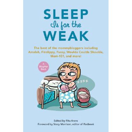 Sleep Is for the Weak : The Best of the Mommybloggers Including Amalah, Finslippy, Fussy, Woulda Coulda Shoulda, Mom-101, and