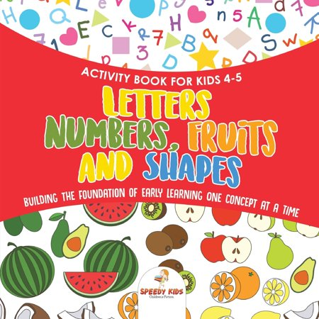 Activity Book for Kids 4-5. Letters, Numbers, Fruits and Shapes. Building the Foundation of Early Learning One Concept at a Time. Includes Coloring and Connect the Dots