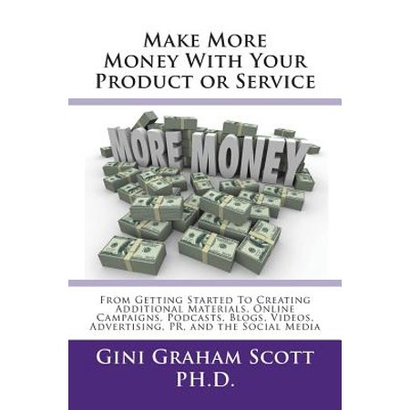 Make More Money with Your Product or Service : From Getting Started to Creating Additional Materials, Online Campaigns, Podcasts, Blogs, Videos, Advertising, Pr, and the Social