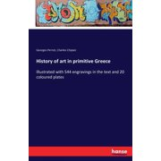History of art in primitive Greece : Illustrated with 544 engravings in the text and 20 coloured plates (Paperback)