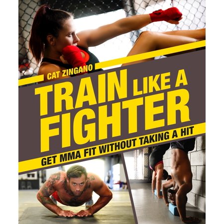 Train Like a Fighter : Get MMA Fit Without Taking a