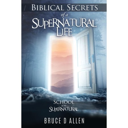 Biblical Secrets of a Supernatural Life: School Of The Supernatural
