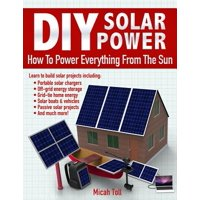 DIY Solar Power : How to Power Everything from the Sun