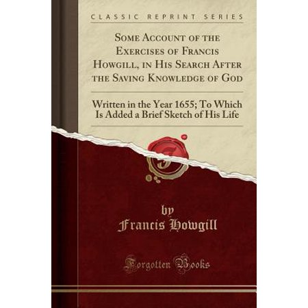 Some Account of the Exercises of Francis Howgill, in His Search After the Saving Knowledge of God : Written in the Year 1655; To Which Is Added a Brief Sketch of His Life (Classic Reprint)