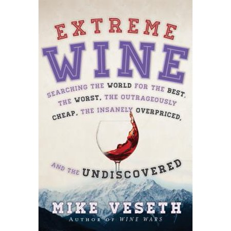Extreme Wine : Searching the World for the Best, the Worst, the Outrageously Cheap, the Insanely Overpriced, and the
