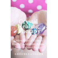 Crystal Healing Therapy Utilize Power of Gems in Healing, Relaxation, Release Stress, Enhance Energy - eBook