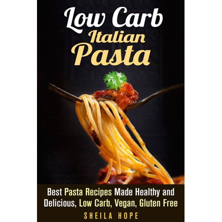 Low Carb Italian Pasta: Best Pasta Recipes Made Healthy and Delicious, Low Carb, Vegan, Gluten Free - (Best Fresh Pasta Dough Recipe)
