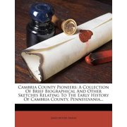 Cambria County Pioneers : A Collection of Brief Biographical and Other Sketches Relating to the Early History of Cambria County, Pennsylvania...