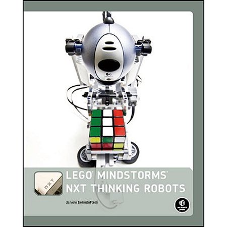Lego Mindstorms Nxt Thinking Robots : Build a Rubik's Cube Solver and a Tic-Tac-Toe Playing Robot! ()
