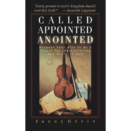 Called, Appointed, Annointed: Prepare Your Life to Be a Vessel for the Annointing and Glory of God by