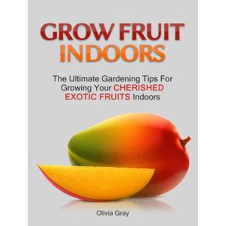 Grow Fruit Indoors: The Ultimate Gardening Tips For Growing Your Cherished Exotic Fruits Indoors - eBook