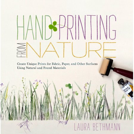 Hand Printing from Nature : Create Unique Prints for Fabric, Paper, and Other Surfaces Using Natural and Found (Other Natural Materials)