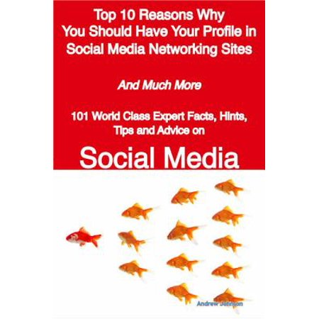 Top 10 Reasons Why You Should Have Your Profile in Social Media Networking Sites - And Much More - 101 World Class Expert Facts, Hints, Tips and Advice on Social Media - eBook (Networking 101)