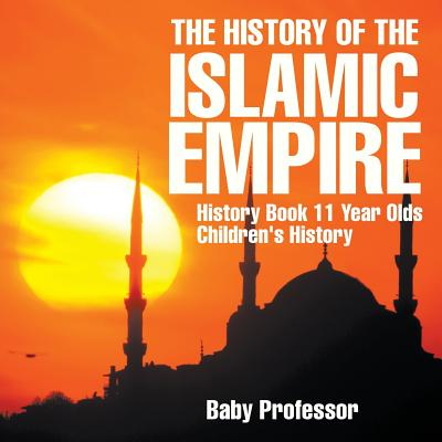 The History of the Islamic Empire - History Book 11 Year Olds Children's History (Paperback)