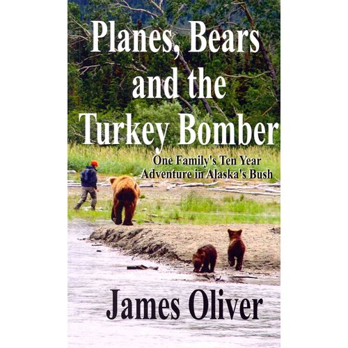 Planes, Bears, and the Turkey Bomber: One Family's Ten Year Adventure in Alaska's Bush