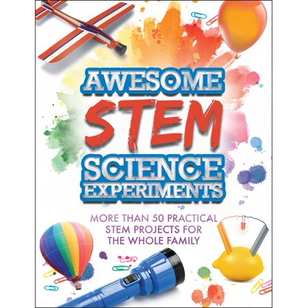 Awesome STEM Science Experiments : More Than 50 Practical STEM Projects for the Whole