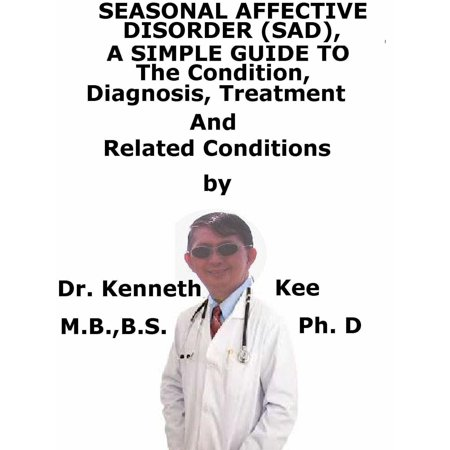 Seasonal Affective Disorder (SAD), A Simple Guide To The Condition, Diagnosis, Treatment And Related Conditions -