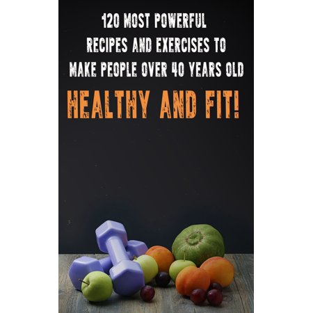 120 Most Powerful recipes and exercise to make people over 40 Years Old Healthy and fit! -